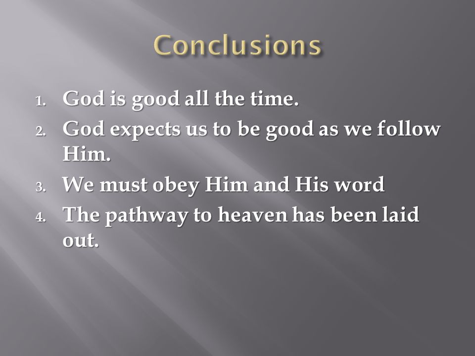 1. God is good all the time. 2. God expects us to be good as we follow Him. 3. We must obey Him and His word 4. The pathway to heaven has been laid ou