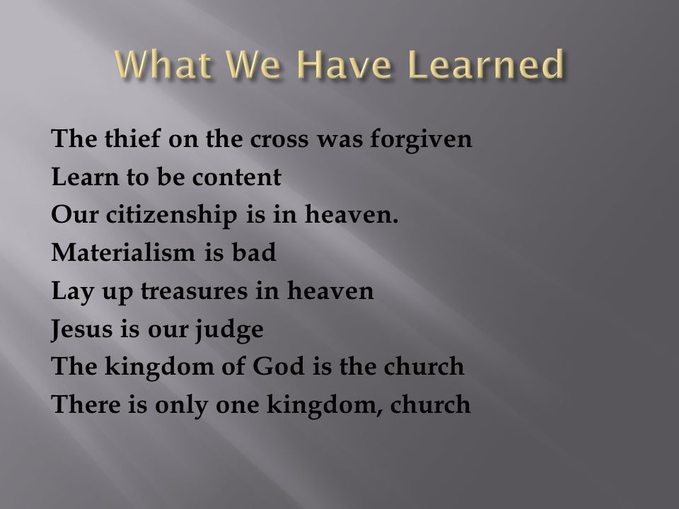 The thief on the cross was forgiven Learn to be content Our citizenship is in heaven. Materialism is bad Lay up treasures in heaven Jesus is our judge
