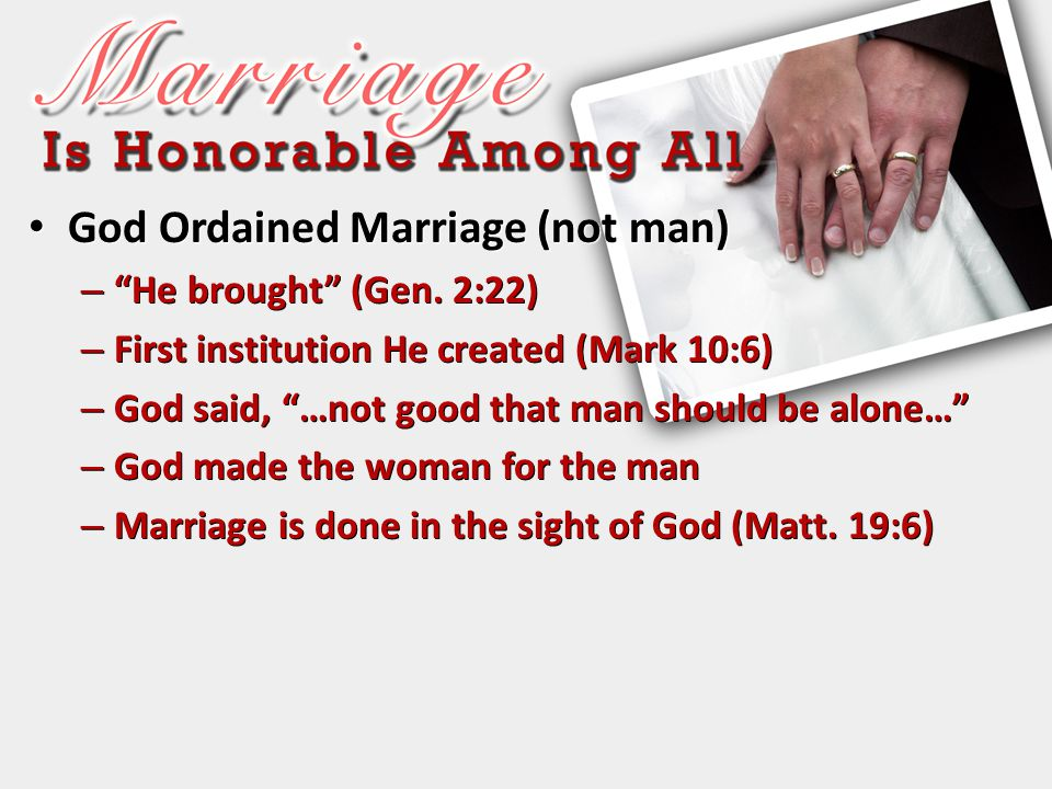 """God Ordained Marriage (not man) God Ordained Marriage (not man) – """"He brought"""" (Gen. 2:22) – First institution He created (Mark 10:6) – God said, """"…no"""
