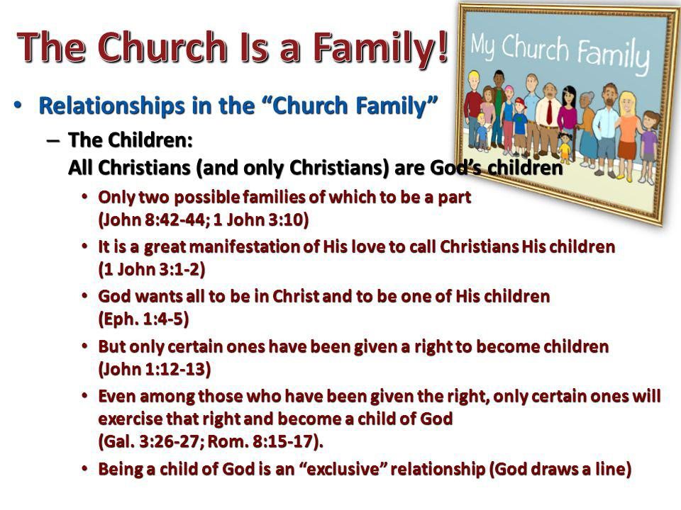 Relationships in the Church Family Relationships in the Church Family – The Children: All Christians (and only Christians) are God's children Only two possible families of which to be a part (John 8:42-44; 1 John 3:10) Only two possible families of which to be a part (John 8:42-44; 1 John 3:10) It is a great manifestation of His love to call Christians His children (1 John 3:1-2) It is a great manifestation of His love to call Christians His children (1 John 3:1-2) God wants all to be in Christ and to be one of His children (Eph.