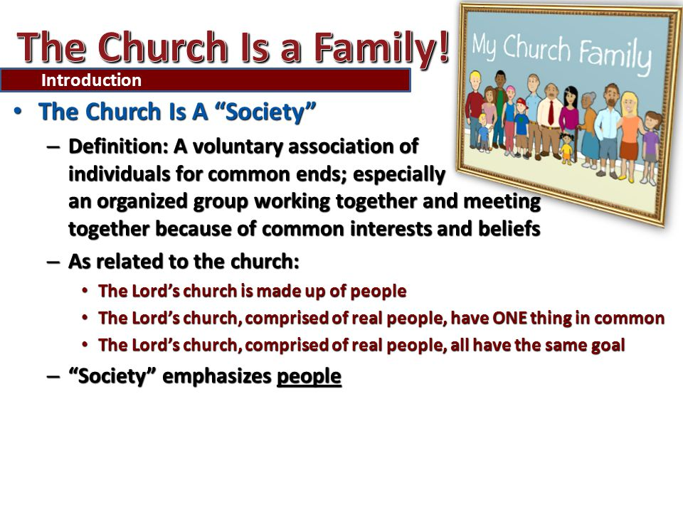 The Church Is A Society The Church Is A Society – Definition: A voluntary association of individuals for common ends; especially an organized group working together and meeting together because of common interests and beliefs – As related to the church: The Lord's church is made up of people The Lord's church is made up of people The Lord's church, comprised of real people, have ONE thing in common The Lord's church, comprised of real people, have ONE thing in common The Lord's church, comprised of real people, all have the same goal The Lord's church, comprised of real people, all have the same goal – Society emphasizes people Introduction