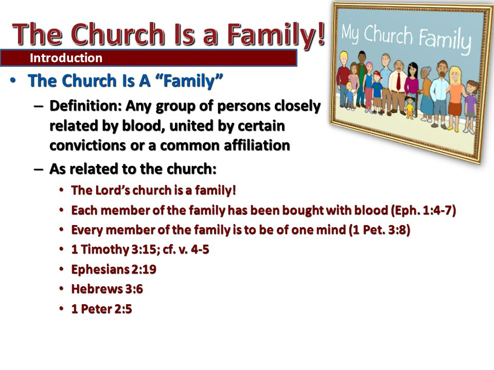 The Church Is A Family The Church Is A Family – Definition: Any group of persons closely related by blood, united by certain convictions or a common affiliation – As related to the church: The Lord's church is a family.
