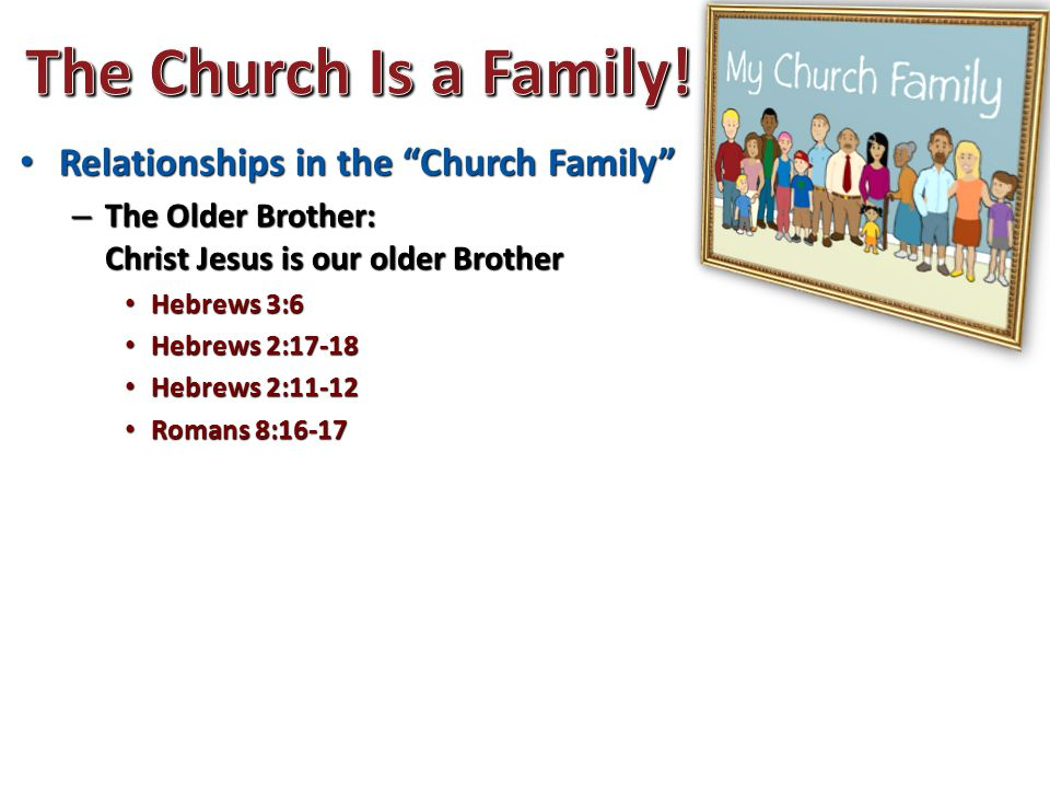 Relationships in the Church Family Relationships in the Church Family – The Older Brother: Christ Jesus is our older Brother Hebrews 3:6 Hebrews 3:6 Hebrews 2:17-18 Hebrews 2:17-18 Hebrews 2:11-12 Hebrews 2:11-12 Romans 8:16-17 Romans 8:16-17