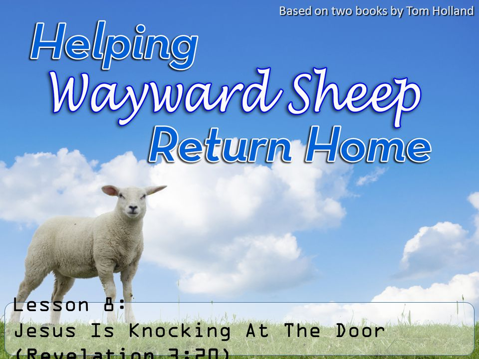 Lesson 8: Jesus Is Knocking At The Door (Revelation 3:20) Based on two books by Tom Holland