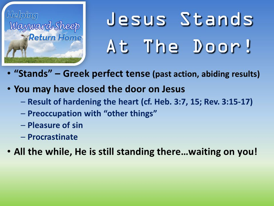 """""""Stands"""" – Greek perfect tense (past action, abiding results) You may have closed the door on Jesus –Result of hardening the heart (cf. Heb. 3:7, 15;"""