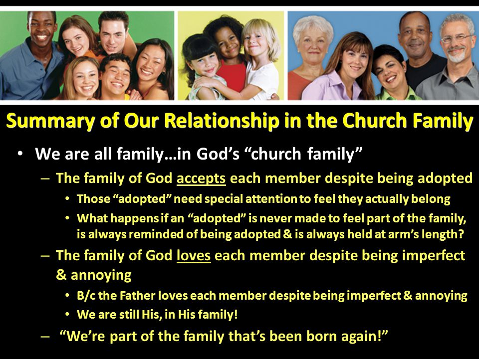 Summary of Our Relationship in the Church Family We are all family…in God's church family – The family of God accepts each member despite being adopted Those adopted need special attention to feel they actually belong What happens if an adopted is never made to feel part of the family, is always reminded of being adopted & is always held at arm's length.