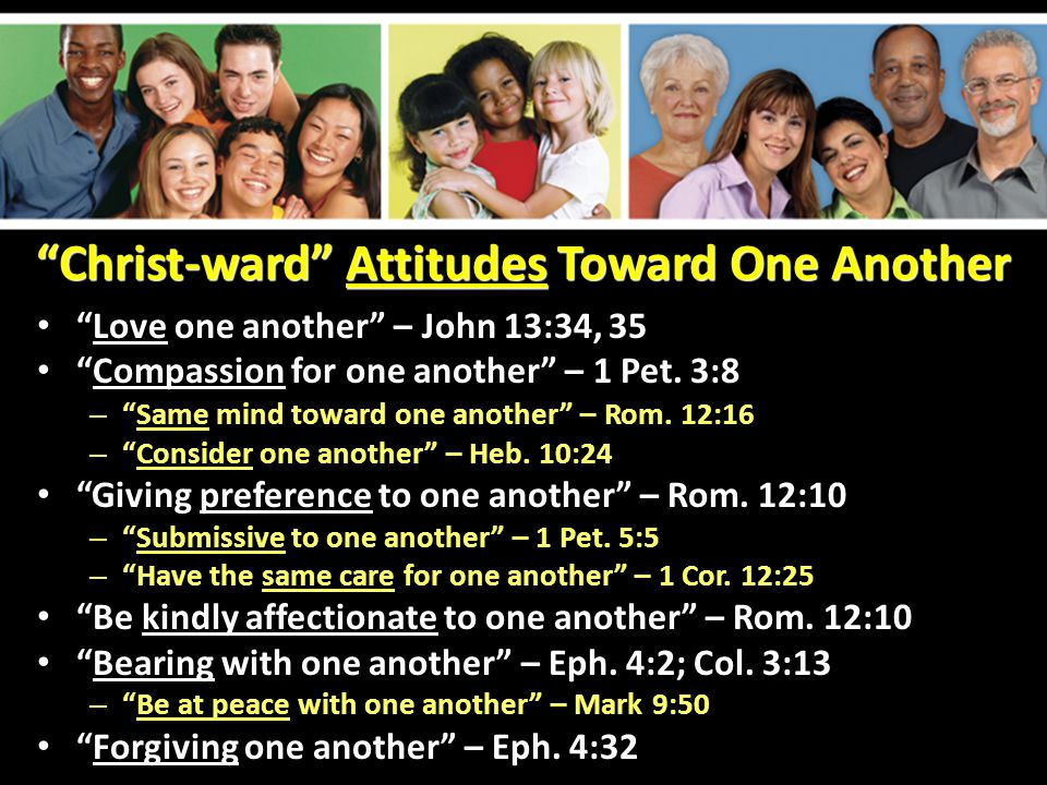 """Christ-ward"" Attitudes Toward One Another ""Love one another"" – John 13:34, 35 ""Compassion for one another"" – 1 Pet. 3:8 – ""Same mind toward one anoth"