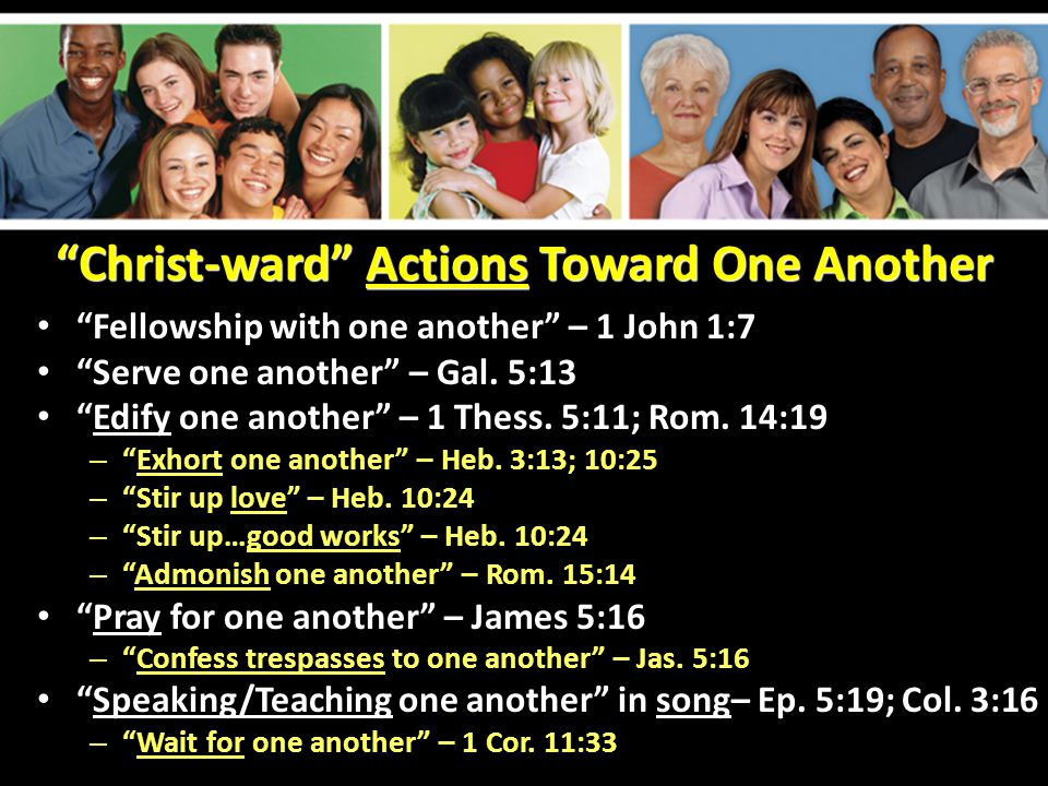 Christ-ward Actions Toward One Another Fellowship with one another – 1 John 1:7 Serve one another – Gal.