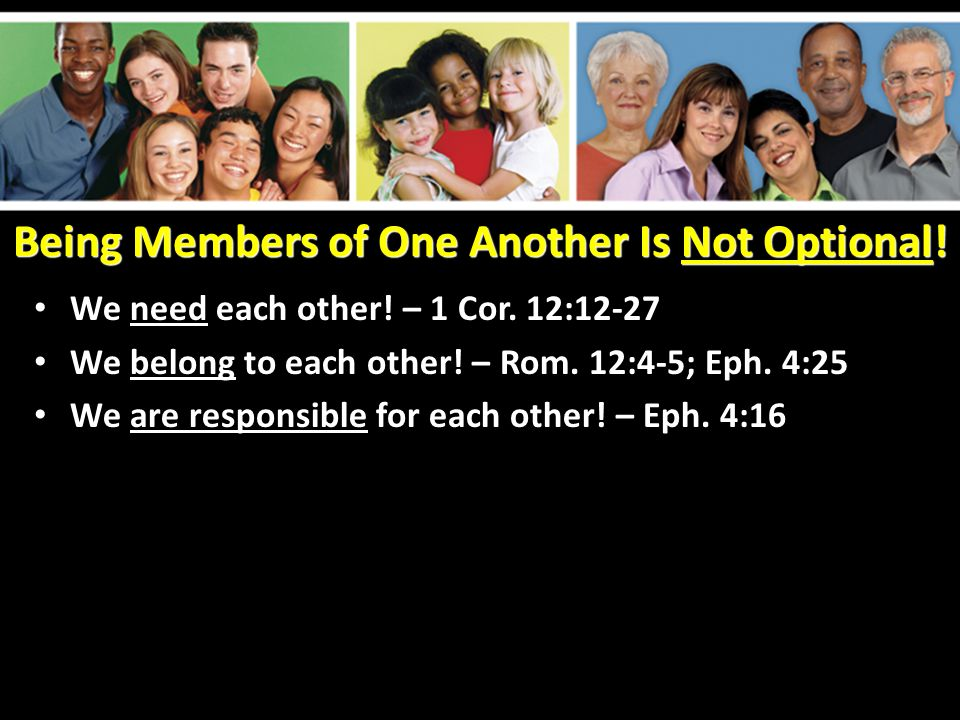 Being Members of One Another Is Not Optional! We need each other! – 1 Cor. 12:12-27 We belong to each other! – Rom. 12:4-5; Eph. 4:25 We are responsib