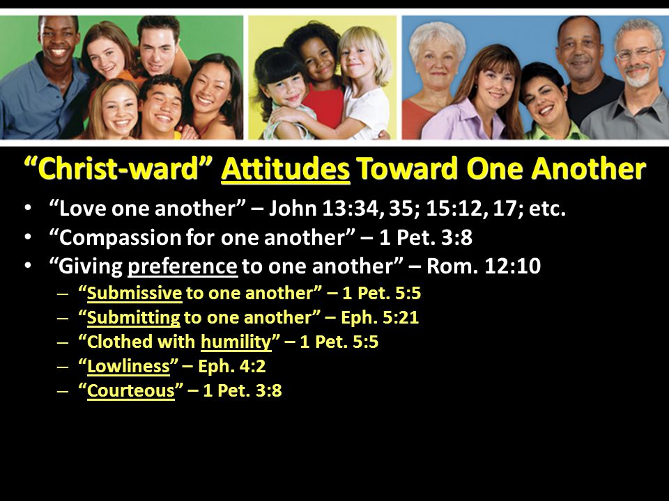 Christ-ward Attitudes Toward One Another Love one another – John 13:34, 35; 15:12, 17; etc.