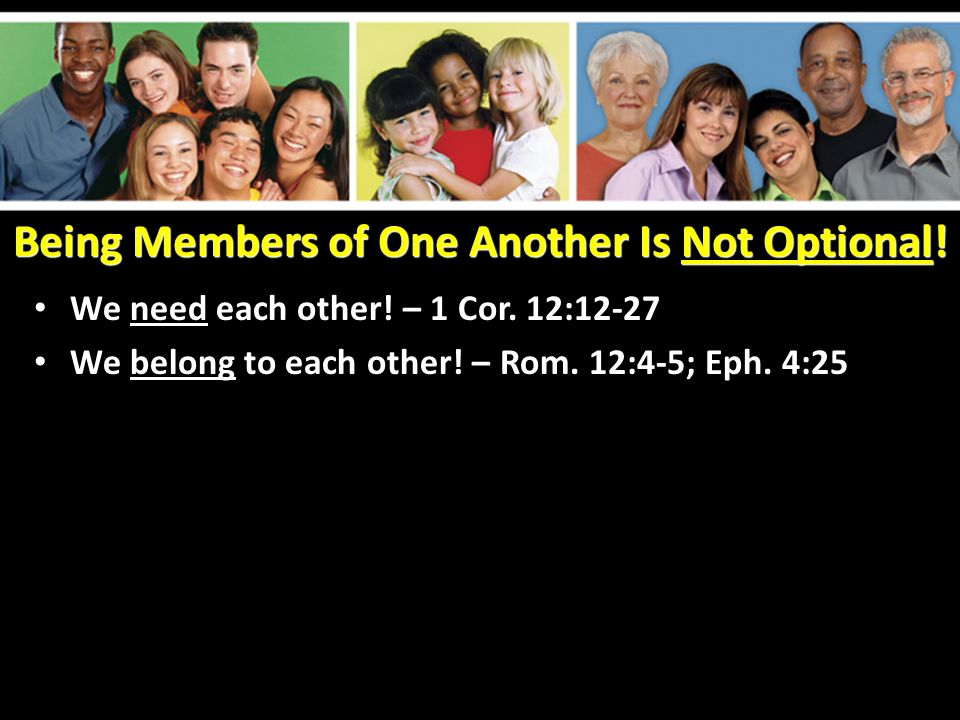 Being Members of One Another Is Not Optional. We need each other.