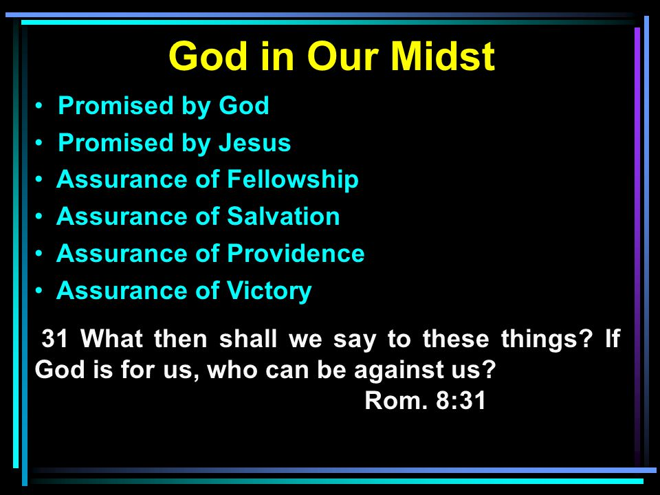 God in Our Midst Promised by God Promised by Jesus Assurance of Fellowship Assurance of Salvation Assurance of Providence Assurance of Victory 31 What then shall we say to these things.