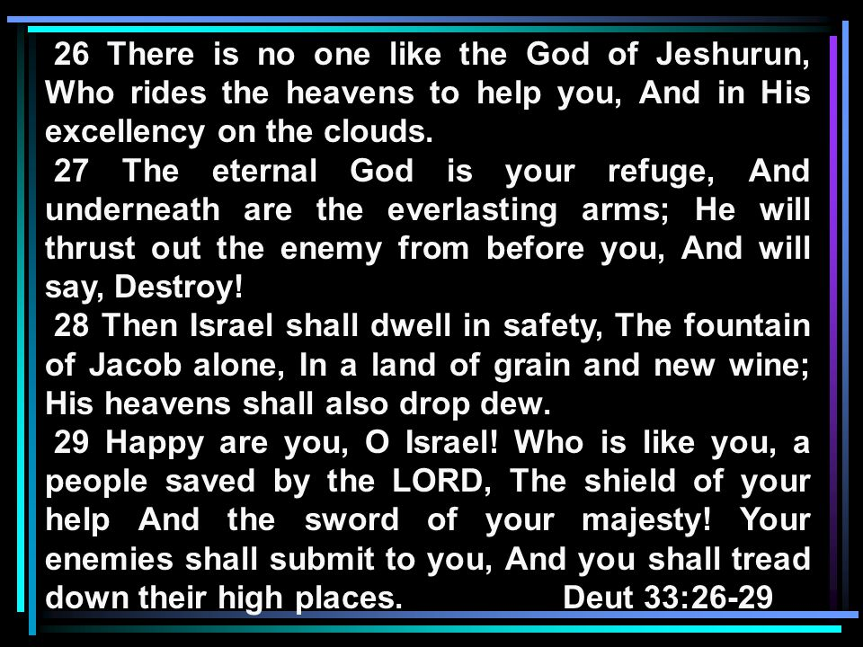 26 There is no one like the God of Jeshurun, Who rides the heavens to help you, And in His excellency on the clouds.
