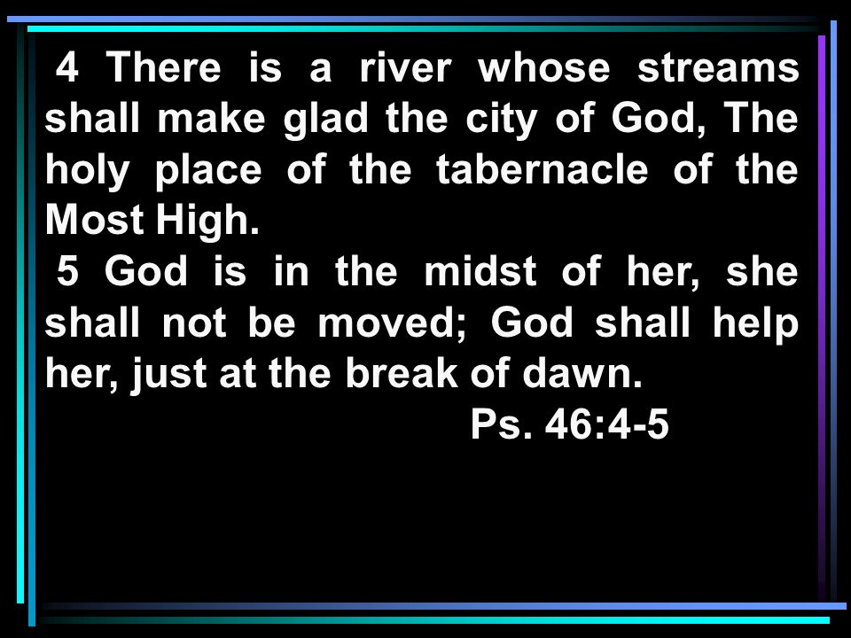4 There is a river whose streams shall make glad the city of God, The holy place of the tabernacle of the Most High.