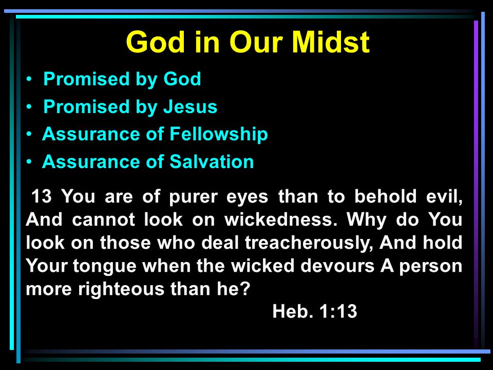 God in Our Midst Promised by God Promised by Jesus Assurance of Fellowship Assurance of Salvation 13 You are of purer eyes than to behold evil, And cannot look on wickedness.