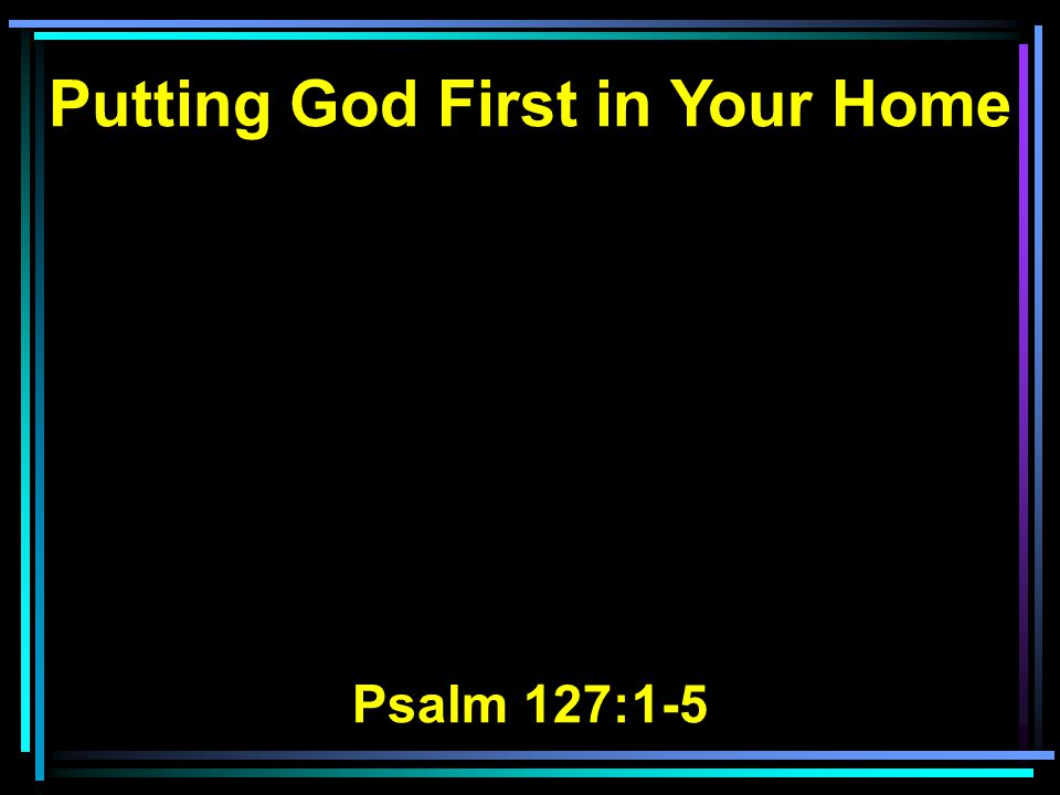 Putting God First in Your Home Psalm 127:1-5