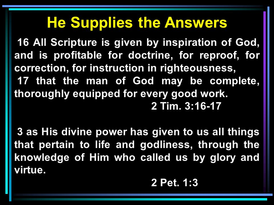 He Supplies the Answers 16 All Scripture is given by inspiration of God, and is profitable for doctrine, for reproof, for correction, for instruction