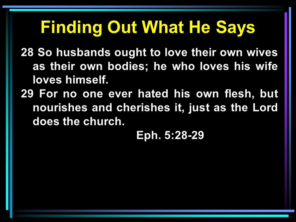 Finding Out What He Says 28 So husbands ought to love their own wives as their own bodies; he who loves his wife loves himself. 29 For no one ever hat