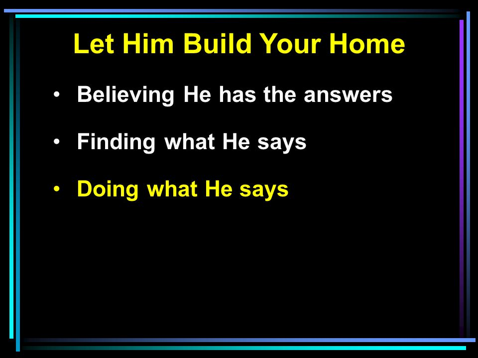 Let Him Build Your Home Believing He has the answers Finding what He says Doing what He says