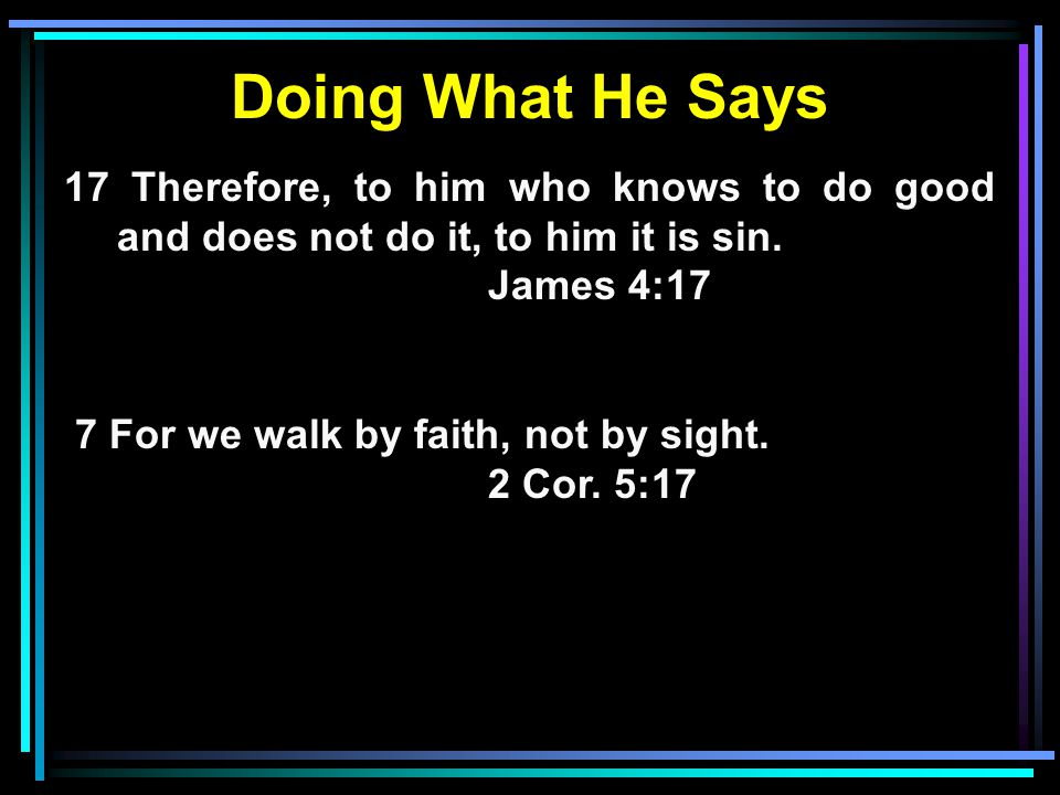 Doing What He Says 17 Therefore, to him who knows to do good and does not do it, to him it is sin. James 4:17 7 For we walk by faith, not by sight. 2