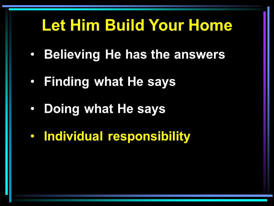 Let Him Build Your Home Believing He has the answers Finding what He says Doing what He says Individual responsibility