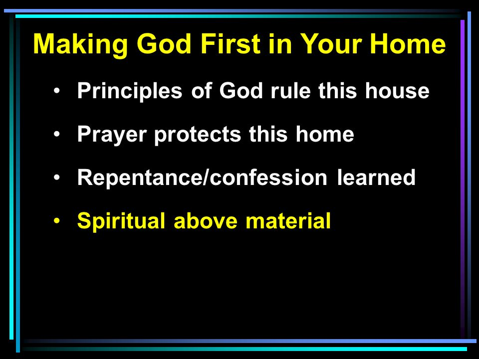 Making God First in Your Home Principles of God rule this house Prayer protects this home Repentance/confession learned Spiritual above material