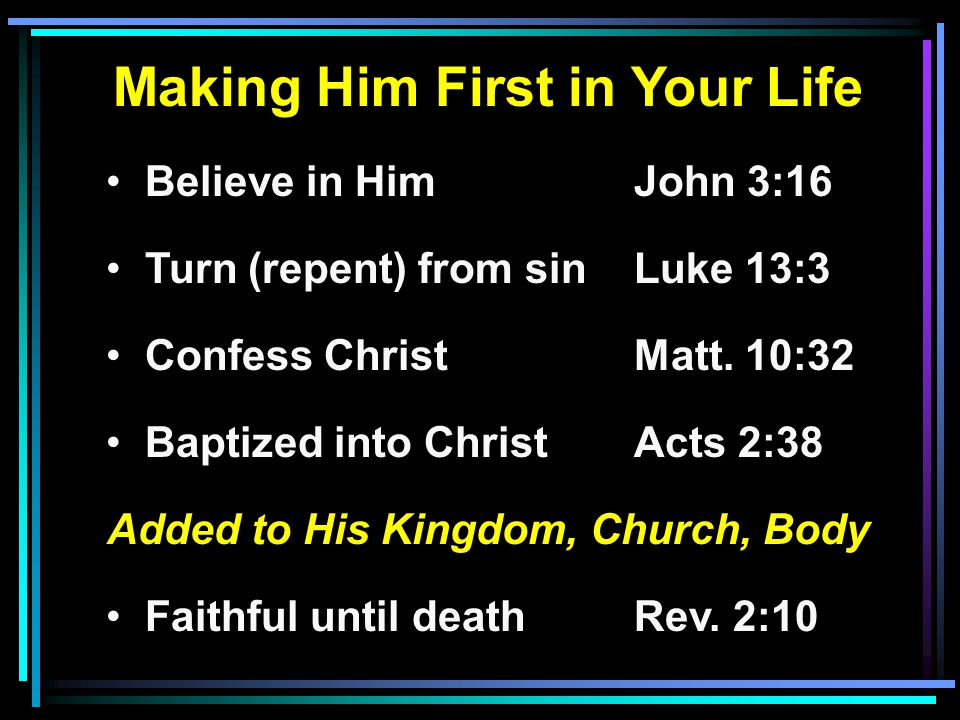 Making Him First in Your Life Believe in HimJohn 3:16 Turn (repent) from sinLuke 13:3 Confess ChristMatt. 10:32 Baptized into ChristActs 2:38 Added to