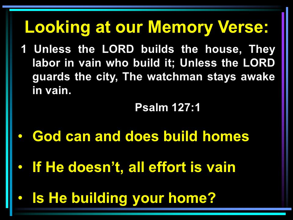 Looking at our Memory Verse: 1 Unless the LORD builds the house, They labor in vain who build it; Unless the LORD guards the city, The watchman stays