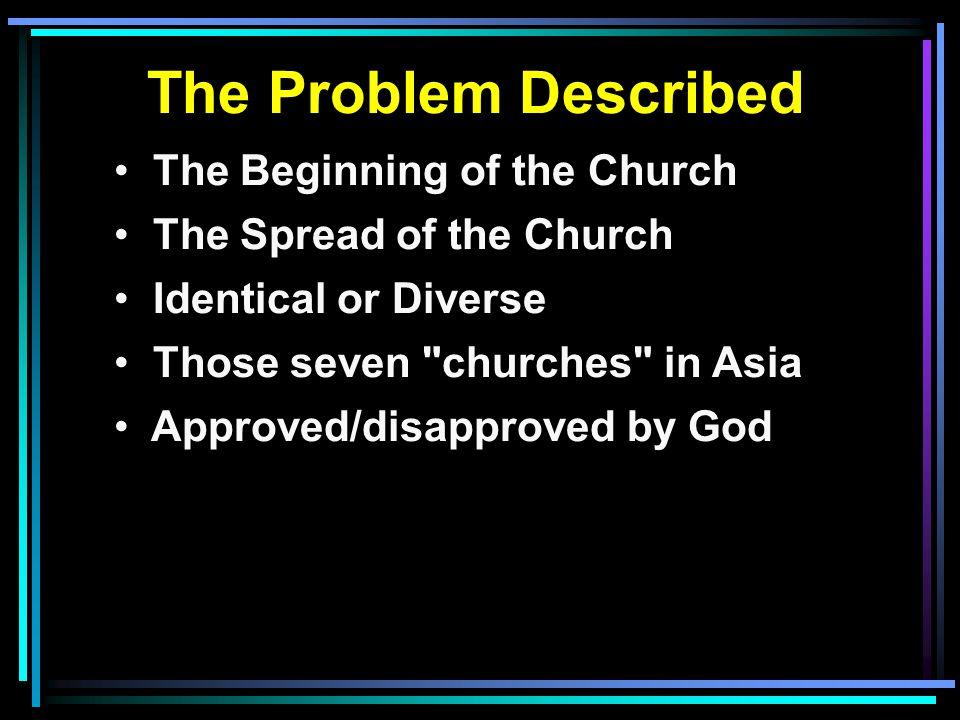 The Problem Described The Beginning of the Church The Spread of the Church Identical or Diverse Those seven churches in Asia Approved/disapproved by God