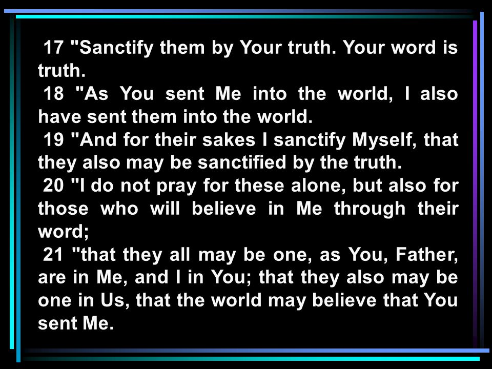 17 Sanctify them by Your truth. Your word is truth.