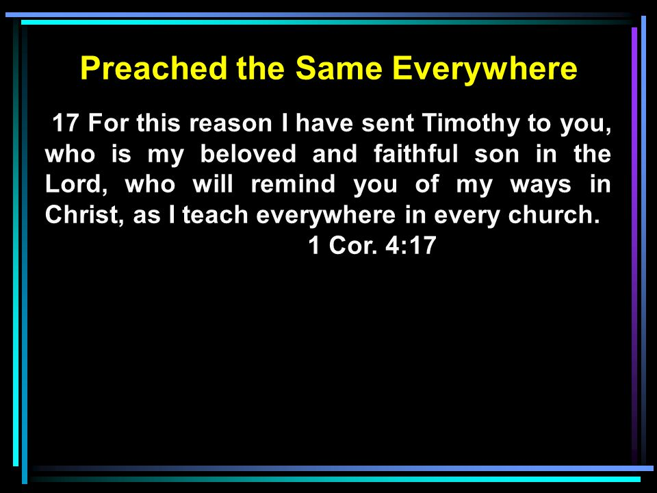 Preached the Same Everywhere 17 For this reason I have sent Timothy to you, who is my beloved and faithful son in the Lord, who will remind you of my