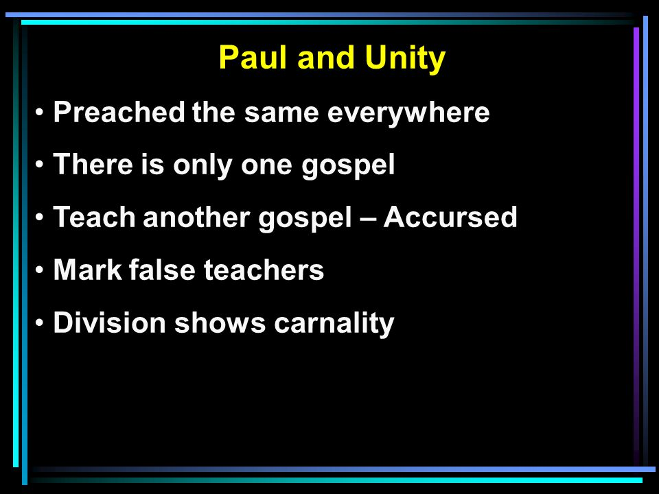 Paul and Unity Preached the same everywhere There is only one gospel Teach another gospel – Accursed Mark false teachers Division shows carnality