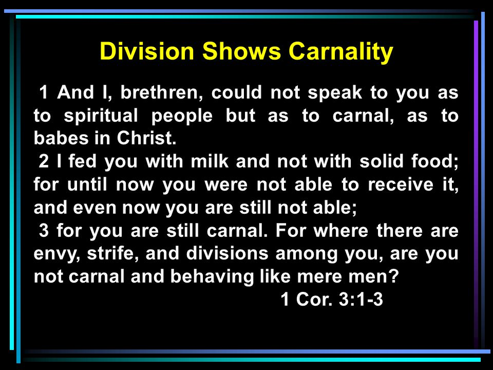 Division Shows Carnality 1 And I, brethren, could not speak to you as to spiritual people but as to carnal, as to babes in Christ.