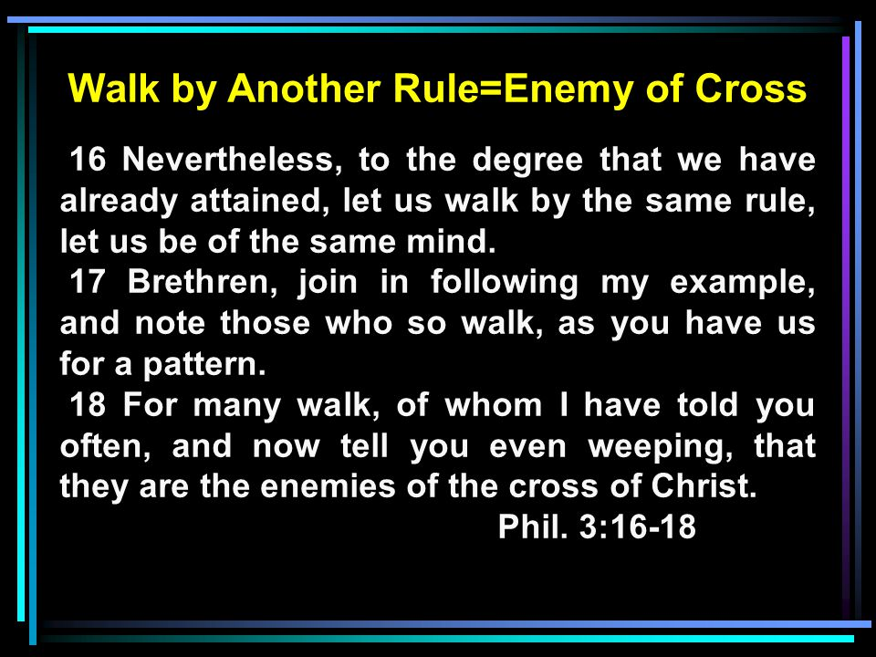 Walk by Another Rule=Enemy of Cross 16 Nevertheless, to the degree that we have already attained, let us walk by the same rule, let us be of the same mind.