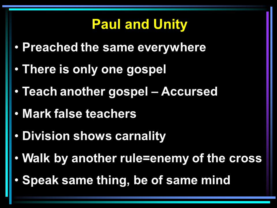 Paul and Unity Preached the same everywhere There is only one gospel Teach another gospel – Accursed Mark false teachers Division shows carnality Walk