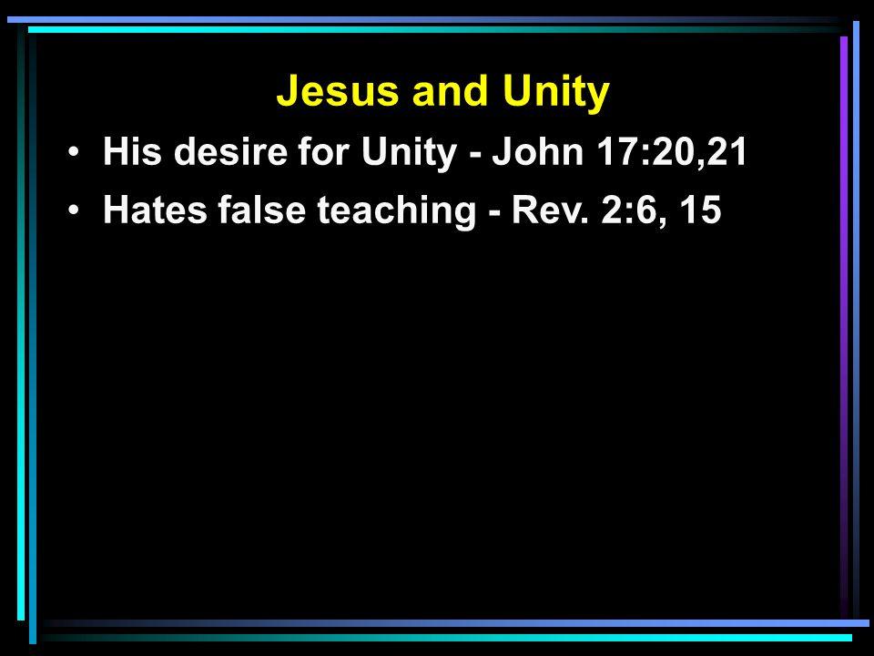 Jesus and Unity His desire for Unity - John 17:20,21 Hates false teaching - Rev. 2:6, 15