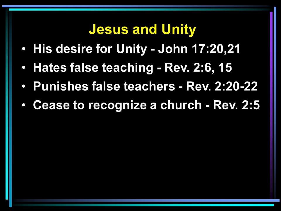 Jesus and Unity His desire for Unity - John 17:20,21 Hates false teaching - Rev.