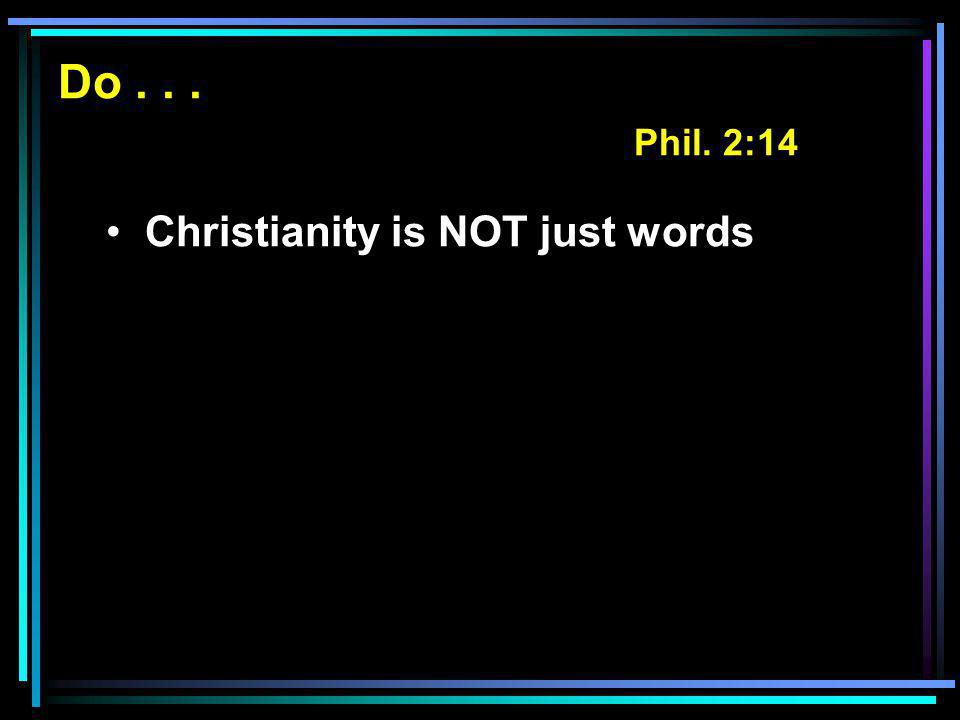 Do... Phil. 2:14 Christianity is NOT just words