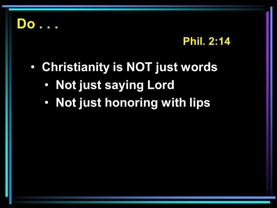 Do... Phil. 2:14 Christianity is NOT just words Not just saying Lord Not just honoring with lips