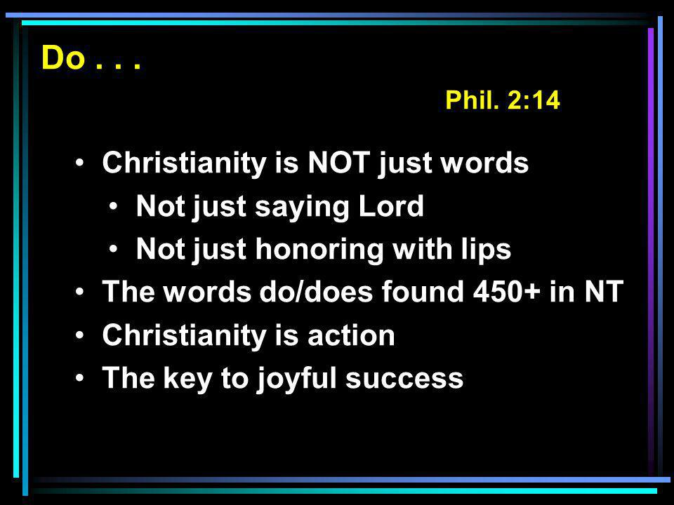 Do... Phil. 2:14 Christianity is NOT just words Not just saying Lord Not just honoring with lips The words do/does found 450+ in NT Christianity is ac