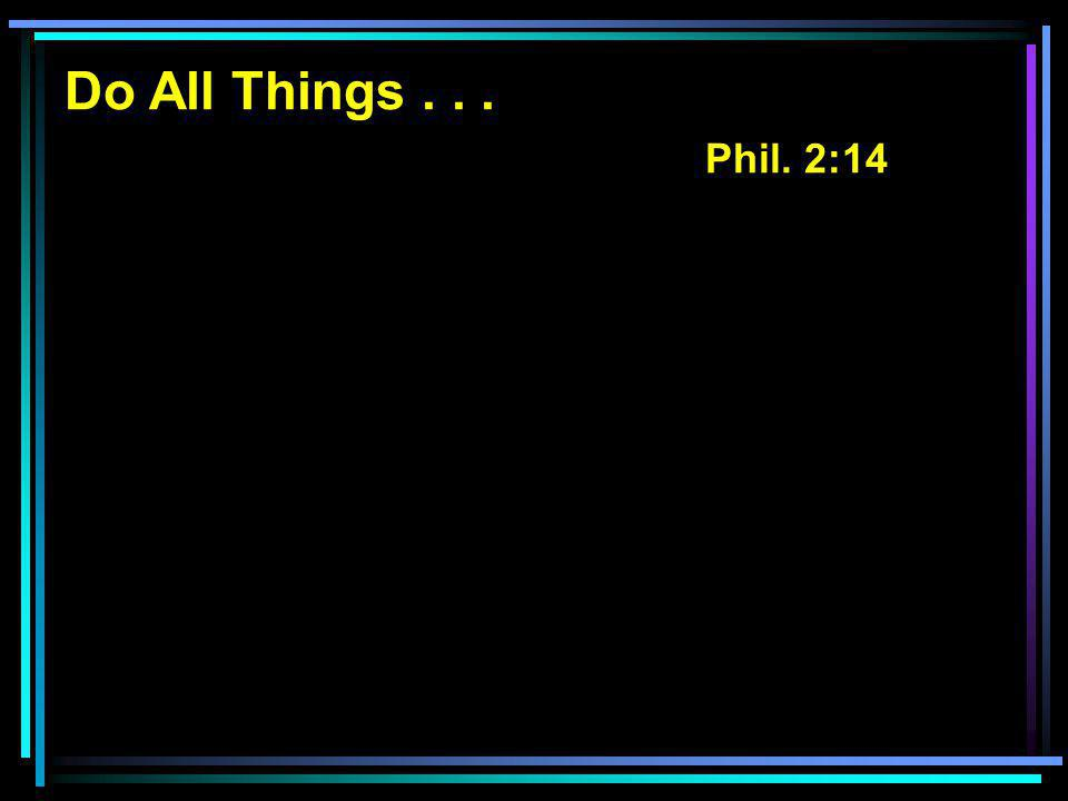 Do All Things... Phil. 2:14