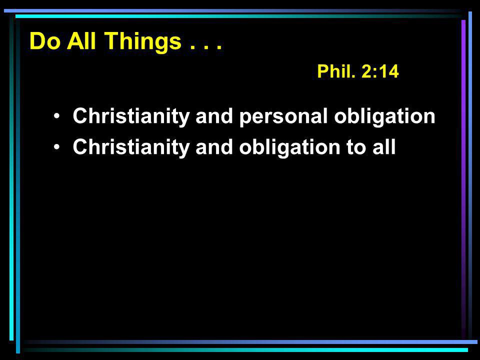 Do All Things... Phil. 2:14 Christianity and personal obligation Christianity and obligation to all