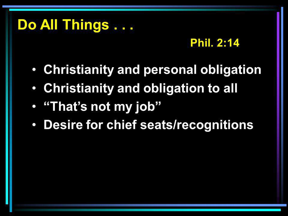 "Do All Things... Phil. 2:14 Christianity and personal obligation Christianity and obligation to all ""That's not my job"" Desire for chief seats/recogni"