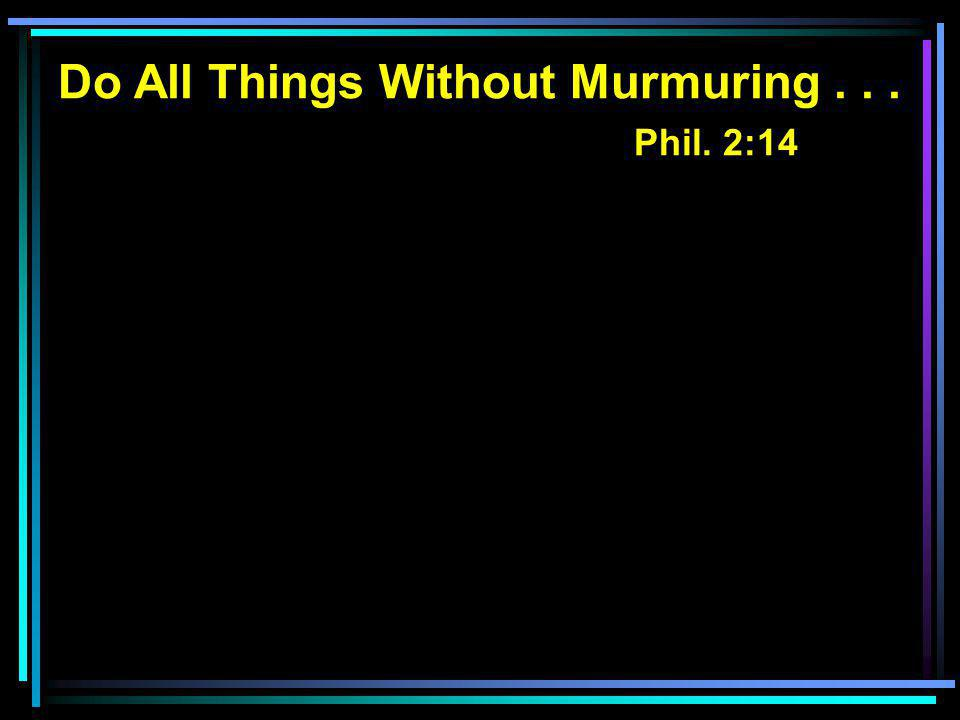 Do All Things Without Murmuring... Phil. 2:14