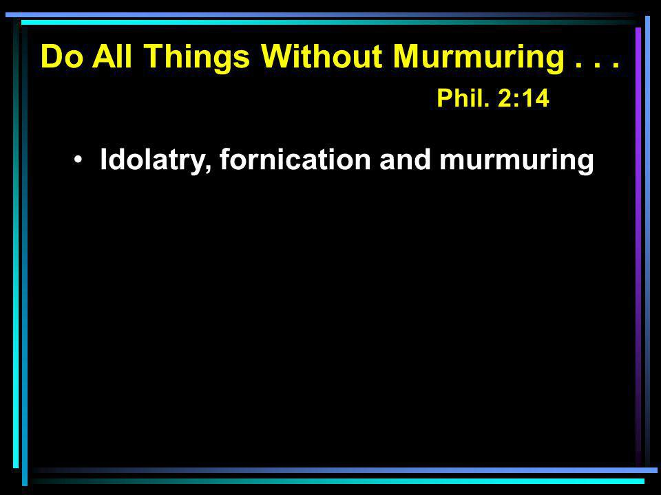 Do All Things Without Murmuring... Phil. 2:14 Idolatry, fornication and murmuring