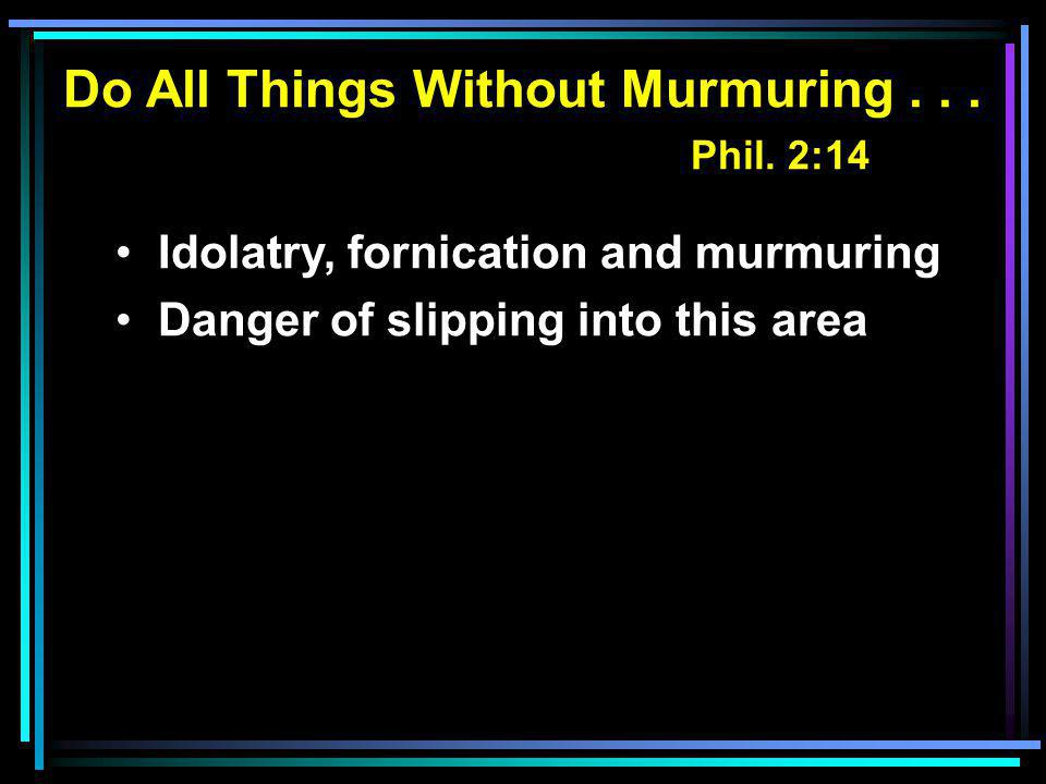 Do All Things Without Murmuring... Phil. 2:14 Idolatry, fornication and murmuring Danger of slipping into this area