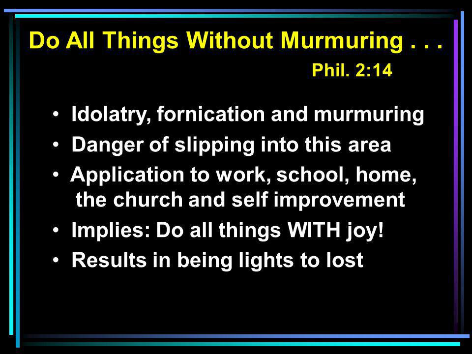 Do All Things Without Murmuring... Phil. 2:14 Idolatry, fornication and murmuring Danger of slipping into this area Application to work, school, home,