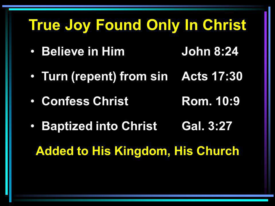 True Joy Found Only In Christ Believe in HimJohn 8:24 Turn (repent) from sinActs 17:30 Confess ChristRom. 10:9 Baptized into ChristGal. 3:27 Added to