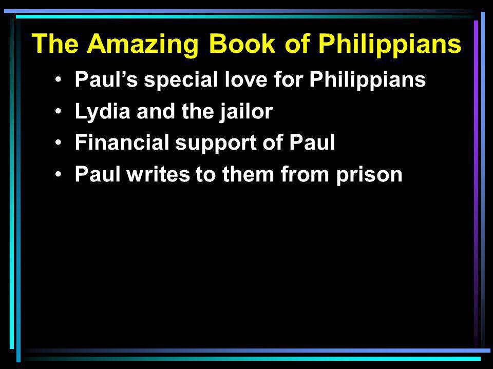 The Amazing Book of Philippians Paul's special love for Philippians Lydia and the jailor Financial support of Paul Paul writes to them from prison