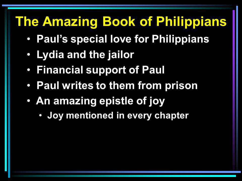The Amazing Book of Philippians Paul's special love for Philippians Lydia and the jailor Financial support of Paul Paul writes to them from prison An